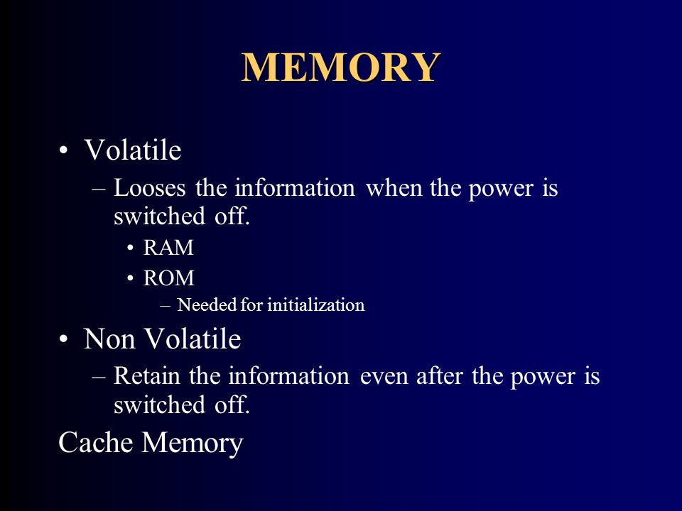 MEMORY Volatile –Looses the information when the power is switched off. RAM ROM –Needed for initialization Non Volatile –Retain the information even a