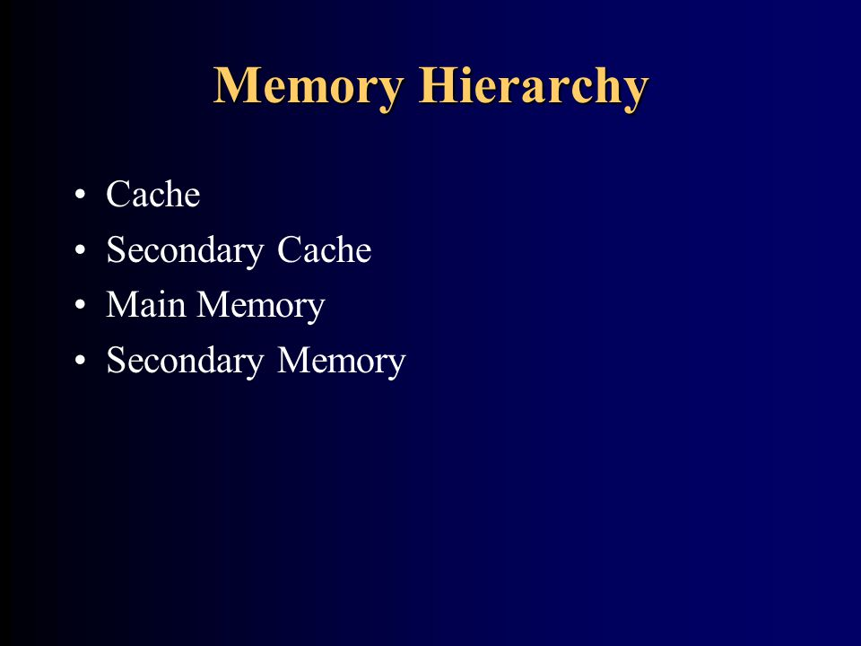 Memory Hierarchy Cache Secondary Cache Main Memory Secondary Memory