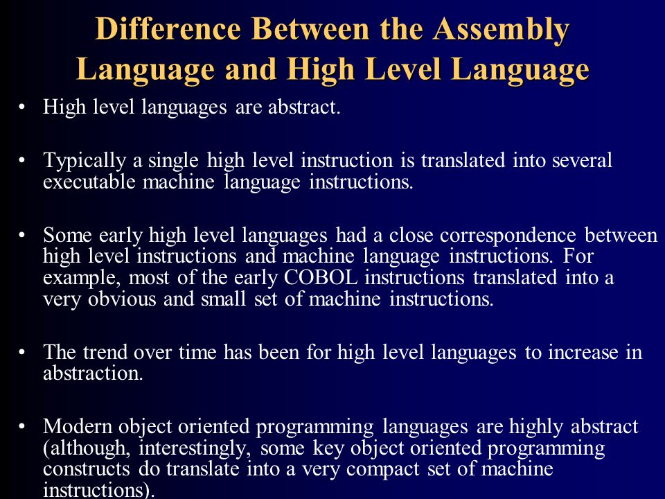 Difference Between the Assembly Language and High Level Language High level languages are abstract. Typically a single high level instruction is trans
