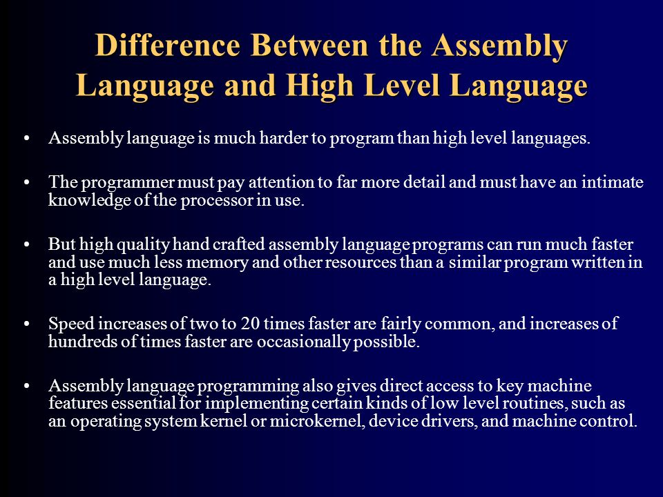 Difference Between the Assembly Language and High Level Language Assembly language is much harder to program than high level languages. The programmer