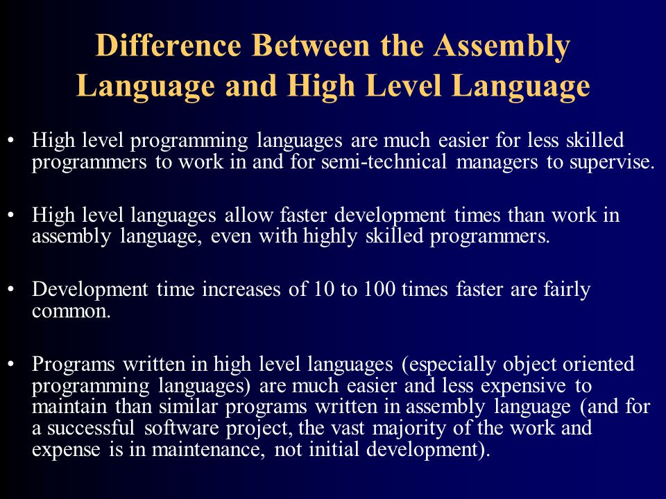 Difference Between the Assembly Language and High Level Language High level programming languages are much easier for less skilled programmers to work