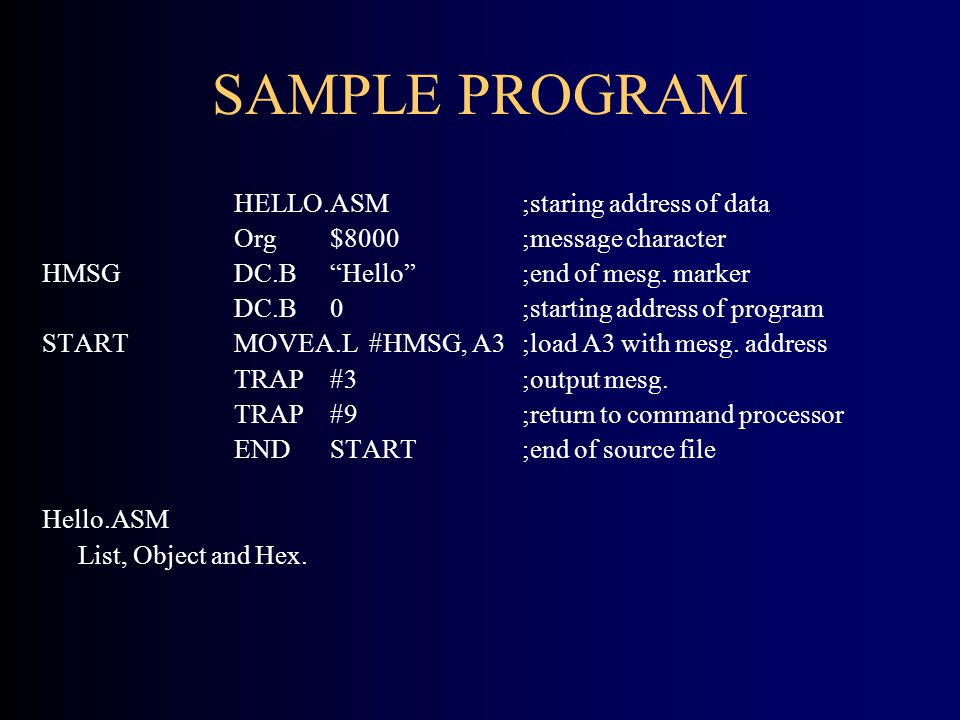 "SAMPLE PROGRAM HELLO.ASM;staring address of data Org$8000;message character HMSGDC.B""Hello"";end of mesg. marker DC.B0;starting address of program STAR"