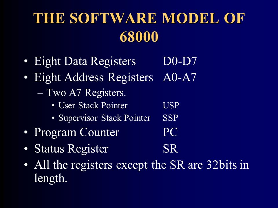 THE SOFTWARE MODEL OF 68000 Eight Data Registers D0-D7 Eight Address RegistersA0-A7 –Two A7 Registers. User Stack Pointer USP Supervisor Stack Pointer