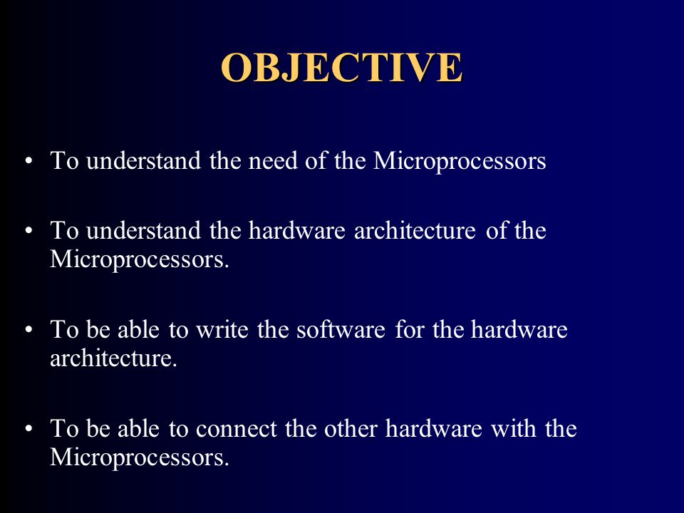 OBJECTIVE To understand the need of the Microprocessors To understand the hardware architecture of the Microprocessors. To be able to write the softwa