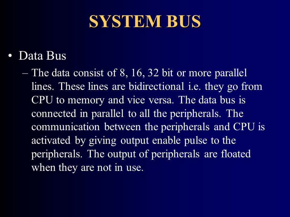 SYSTEM BUS Data Bus –The data consist of 8, 16, 32 bit or more parallel lines. These lines are bidirectional i.e. they go from CPU to memory and vice