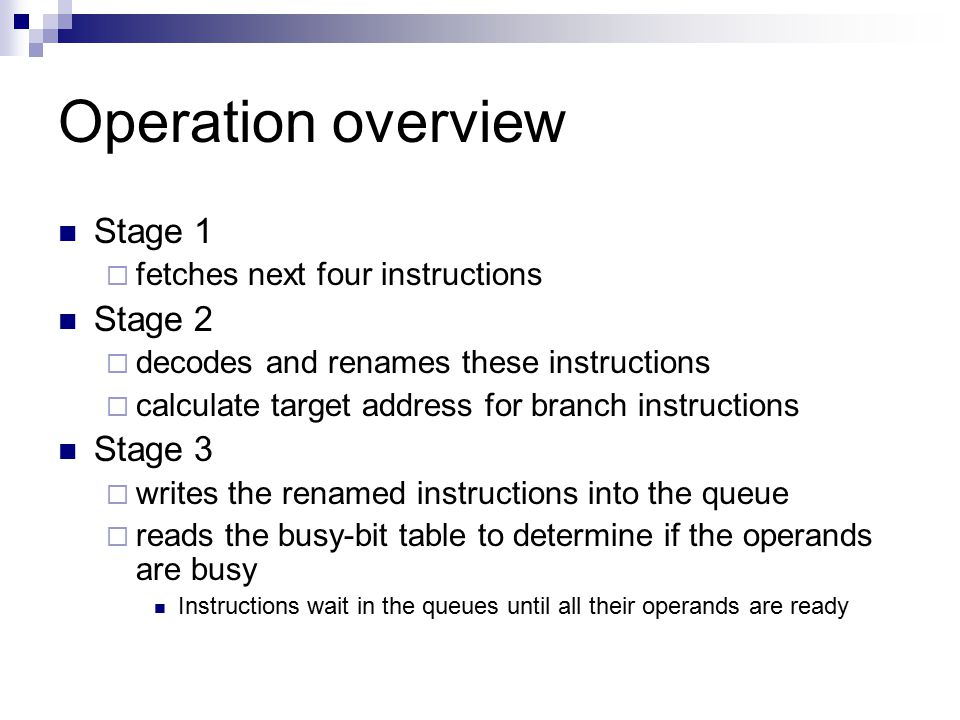 Operation overview Stage 1  fetches next four instructions Stage 2  decodes and renames these instructions  calculate target address for branch instructions Stage 3  writes the renamed instructions into the queue  reads the busy-bit table to determine if the operands are busy Instructions wait in the queues until all their operands are ready
