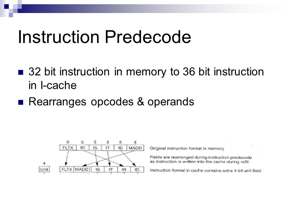 Instruction Predecode 32 bit instruction in memory to 36 bit instruction in I-cache Rearranges opcodes & operands