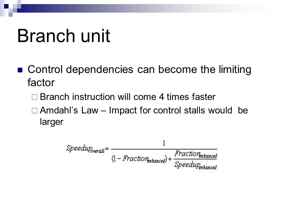 Branch unit Control dependencies can become the limiting factor  Branch instruction will come 4 times faster  Amdahl's Law – Impact for control stalls would be larger