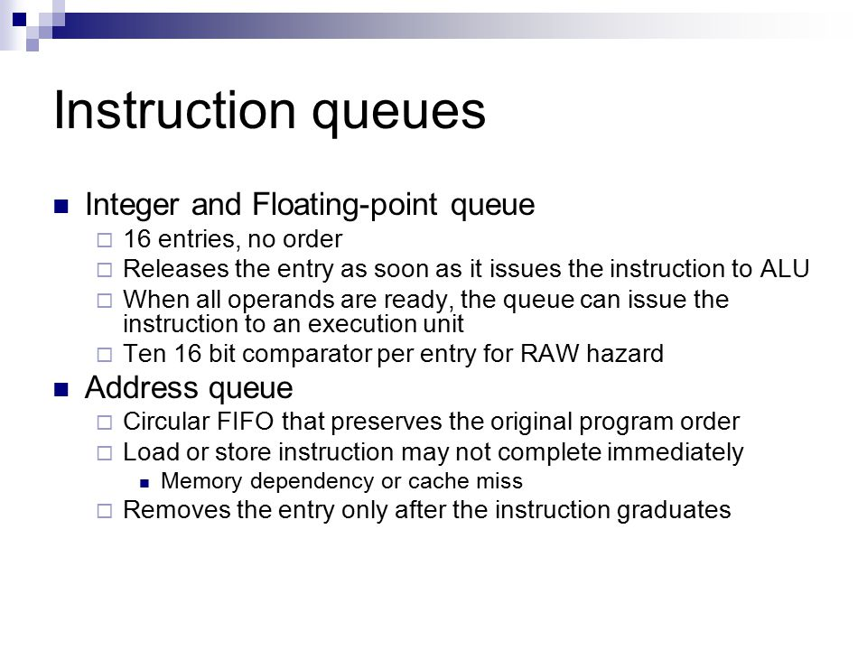 Instruction queues Integer and Floating-point queue  16 entries, no order  Releases the entry as soon as it issues the instruction to ALU  When all operands are ready, the queue can issue the instruction to an execution unit  Ten 16 bit comparator per entry for RAW hazard Address queue  Circular FIFO that preserves the original program order  Load or store instruction may not complete immediately Memory dependency or cache miss  Removes the entry only after the instruction graduates