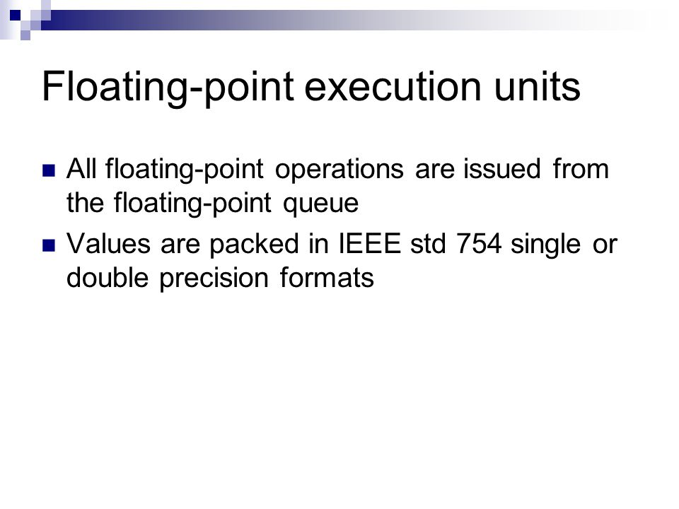 Floating-point execution units All floating-point operations are issued from the floating-point queue Values are packed in IEEE std 754 single or double precision formats