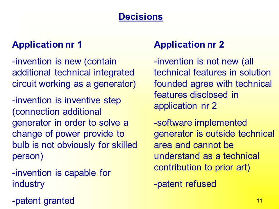 11 Decisions Application nr 1 -invention is new (contain additional technical integrated circuit working as a generator) -invention is inventive step (connection additional generator in order to solve a change of power provide to bulb is not obviously for skilled person) -invention is capable for industry -patent granted Application nr 2 -invention is not new (all technical features in solution founded agree with technical features disclosed in application nr 2 -software implemented generator is outside technical area and cannot be understand as a technical contribution to prior art) -patent refused