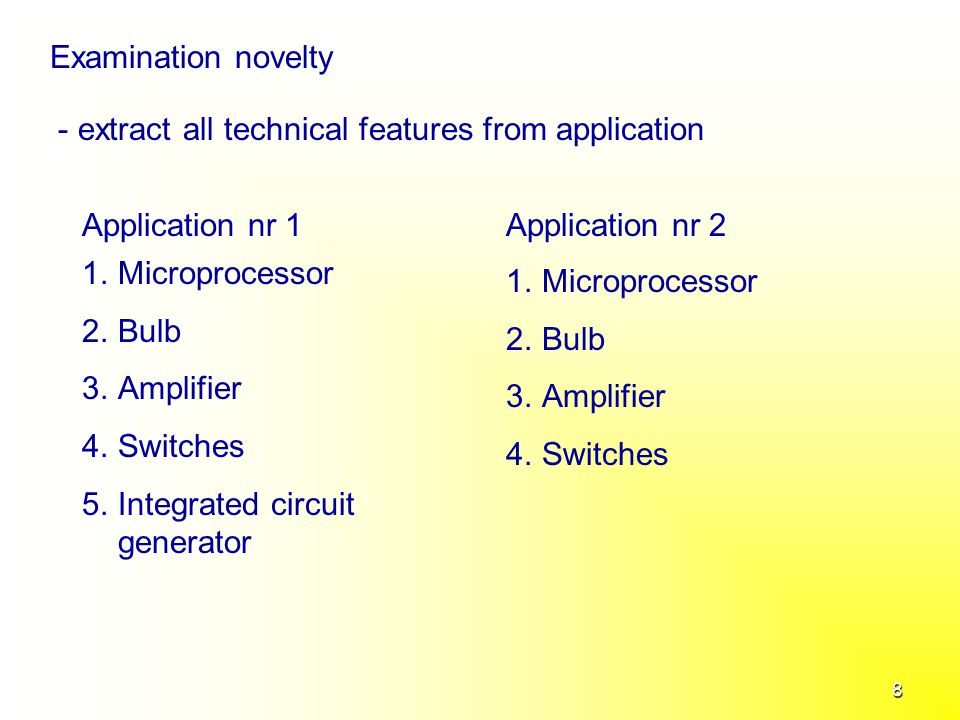 8 Examination novelty - extract all technical features from application Application nr 1Application nr 2 1.Microprocessor 2.Bulb 3.Amplifier 4.Switches 5.Integrated circuit generator 1.Microprocessor 2.Bulb 3.Amplifier 4.Switches