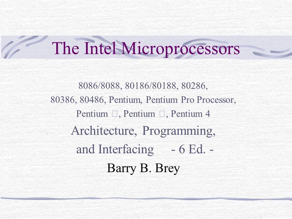 The Intel Microprocessors 8086/8088, 80186/80188, 80286, 80386, 80486, Pentium, Pentium Pro Processor, Pentium Ⅱ, Pentium Ⅲ, Pentium 4 Architecture, P