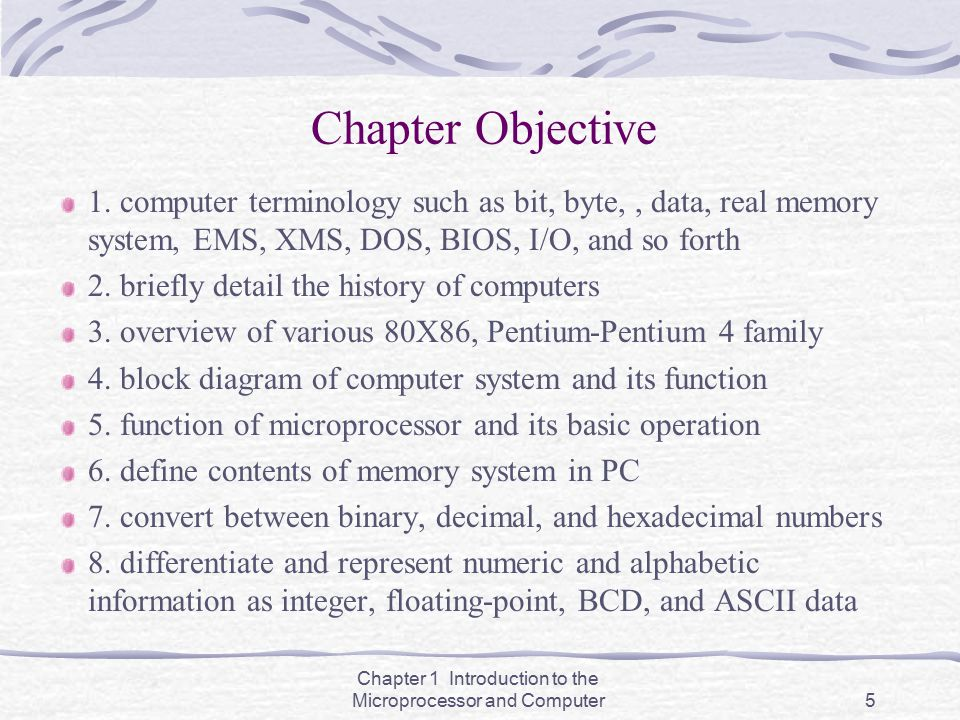 Chapter 1 Introduction to the Microprocessor and Computer5 Chapter Objective 1. computer terminology such as bit, byte,, data, real memory system, EMS