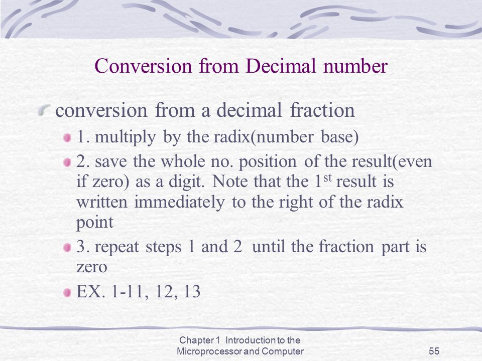 Chapter 1 Introduction to the Microprocessor and Computer55 Conversion from Decimal number conversion from a decimal fraction 1. multiply by the radix