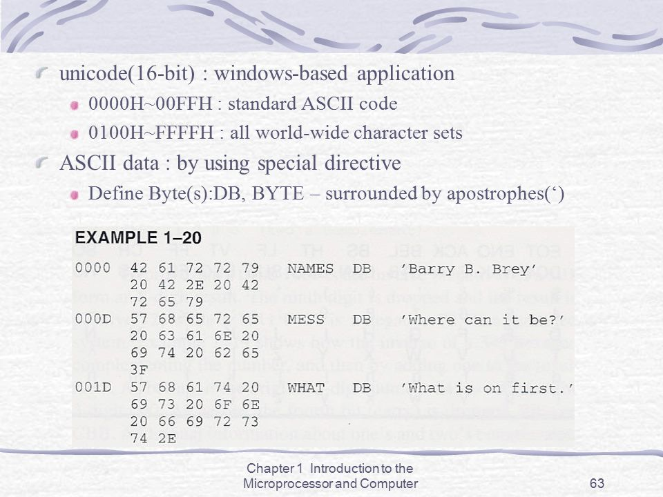 Chapter 1 Introduction to the Microprocessor and Computer63 unicode(16-bit) : windows-based application 0000H~00FFH : standard ASCII code 0100H~FFFFH
