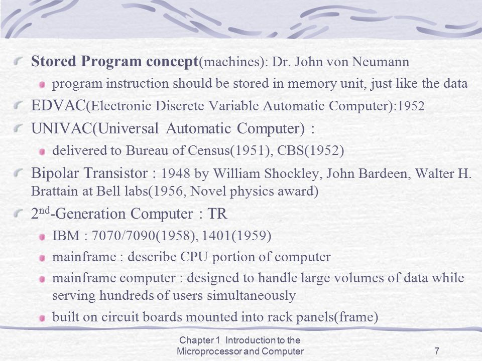 Chapter 1 Introduction to the Microprocessor and Computer7 Stored Program concept (machines): Dr. John von Neumann program instruction should be store