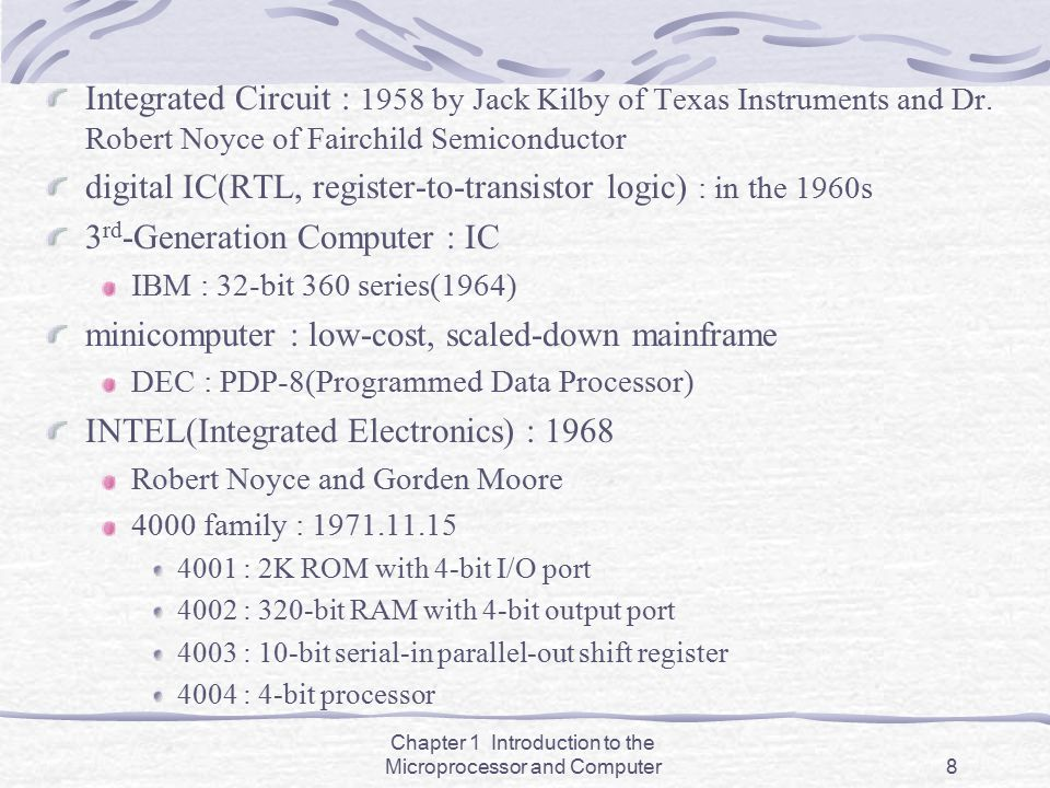 Chapter 1 Introduction to the Microprocessor and Computer8 Integrated Circuit : 1958 by Jack Kilby of Texas Instruments and Dr. Robert Noyce of Fairch