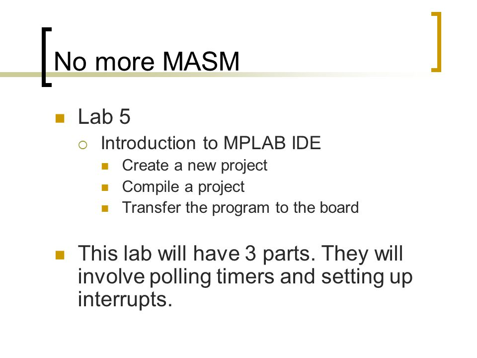 No more MASM Lab 5  Introduction to MPLAB IDE Create a new project Compile a project Transfer the program to the board This lab will have 3 parts.