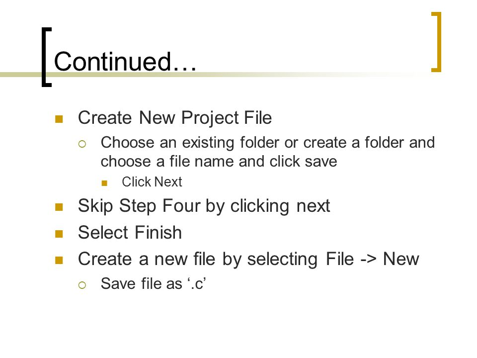Continued… Create New Project File  Choose an existing folder or create a folder and choose a file name and click save Click Next Skip Step Four by clicking next Select Finish Create a new file by selecting File -> New  Save file as '.c'