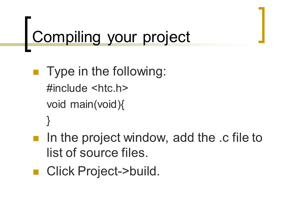 Compiling your project Type in the following: #include void main(void){ } In the project window, add the.c file to list of source files. Click Project