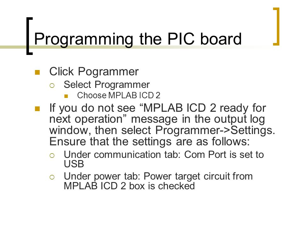 Programming the PIC board Click Pogrammer  Select Programmer Choose MPLAB ICD 2 If you do not see MPLAB ICD 2 ready for next operation message in the output log window, then select Programmer->Settings.