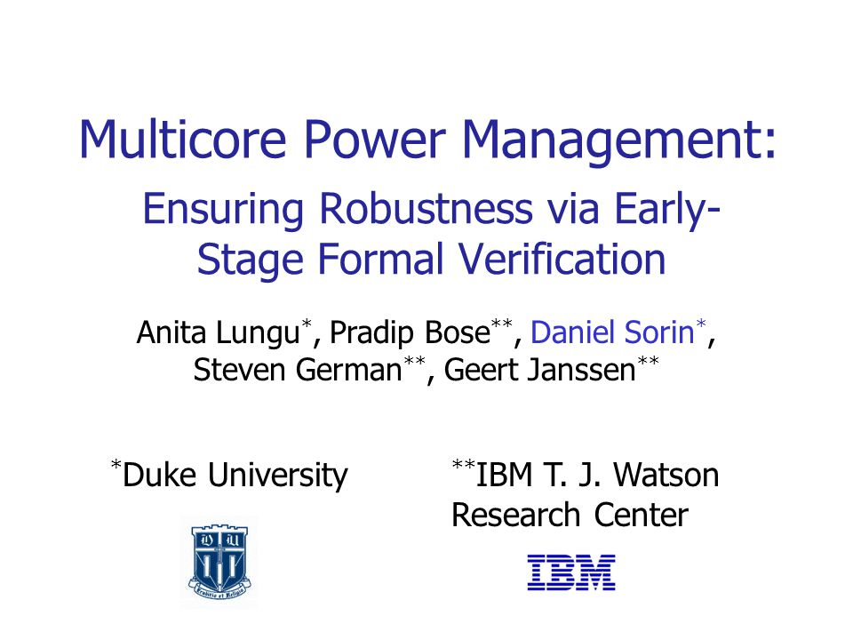 Ensuring Robustness via Early- Stage Formal Verification Multicore Power Management: Anita Lungu *, Pradip Bose **, Daniel Sorin *, Steven German **, Geert Janssen ** * Duke University ** IBM T.