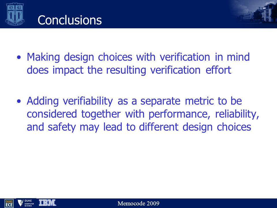 Memocode 2009 Conclusions Making design choices with verification in mind does impact the resulting verification effort Adding verifiability as a separate metric to be considered together with performance, reliability, and safety may lead to different design choices