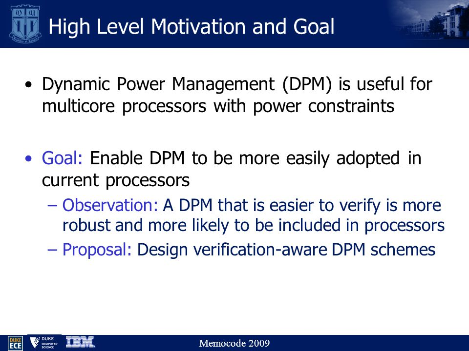 Memocode 2009 High Level Motivation and Goal Dynamic Power Management (DPM) is useful for multicore processors with power constraints Goal: Enable DPM to be more easily adopted in current processors –Observation: A DPM that is easier to verify is more robust and more likely to be included in processors –Proposal: Design verification-aware DPM schemes