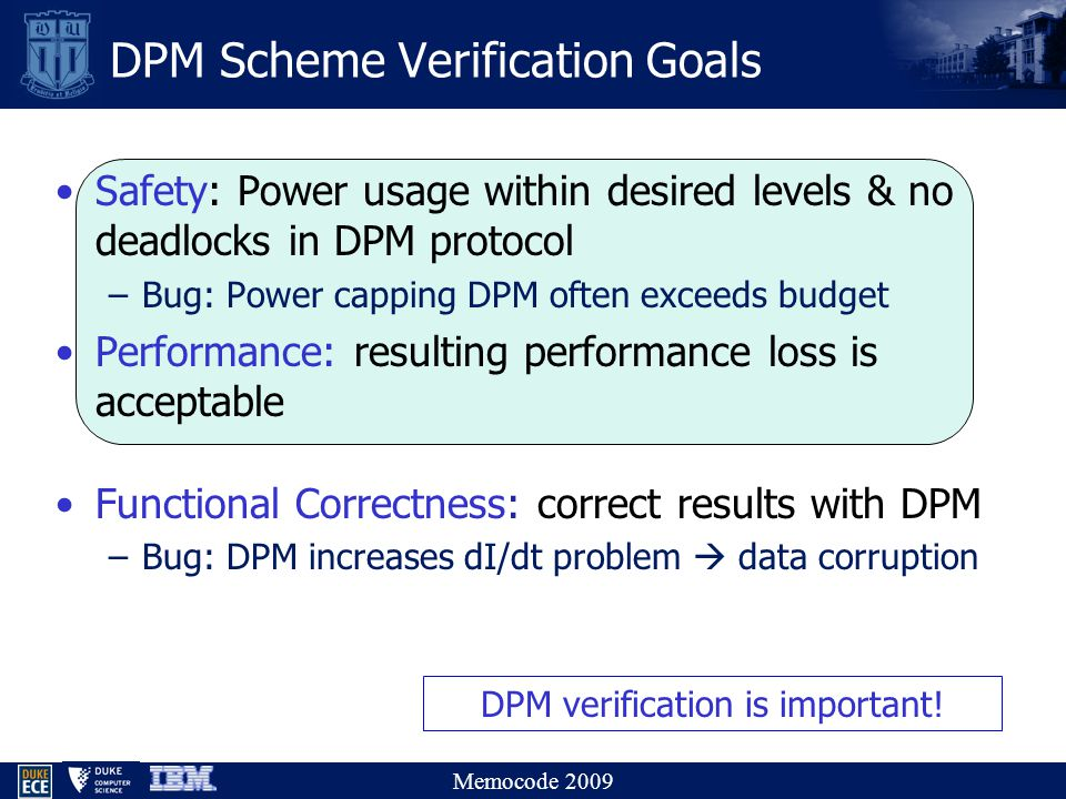 Memocode 2009 Safety: Power usage within desired levels & no deadlocks in DPM protocol –Bug: Power capping DPM often exceeds budget Performance: resulting performance loss is acceptable Functional Correctness: correct results with DPM –Bug: DPM increases dI/dt problem  data corruption DPM Scheme Verification Goals DPM verification is important!