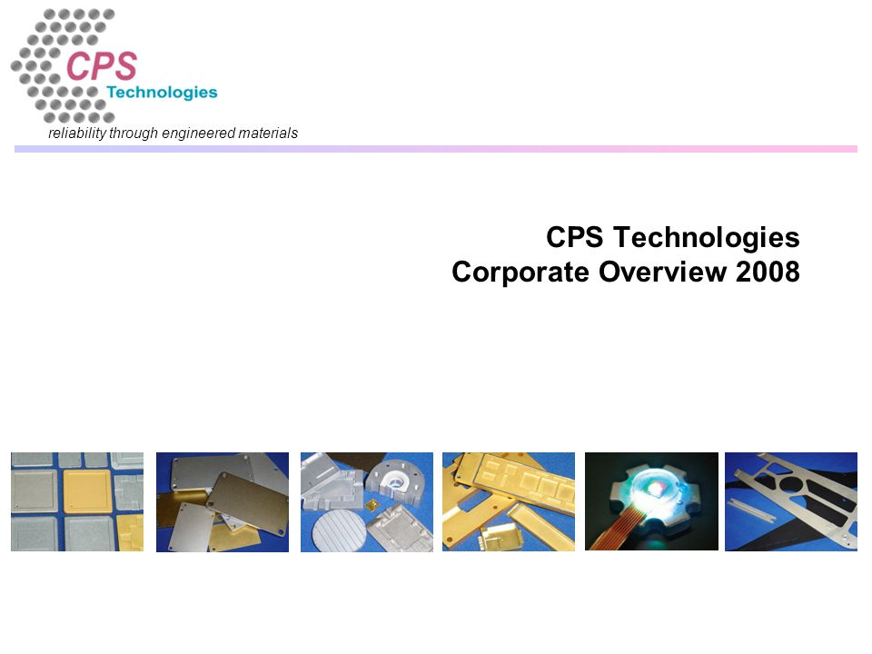 reliability through engineered materials CPS Technologies Corporate Overview 2008