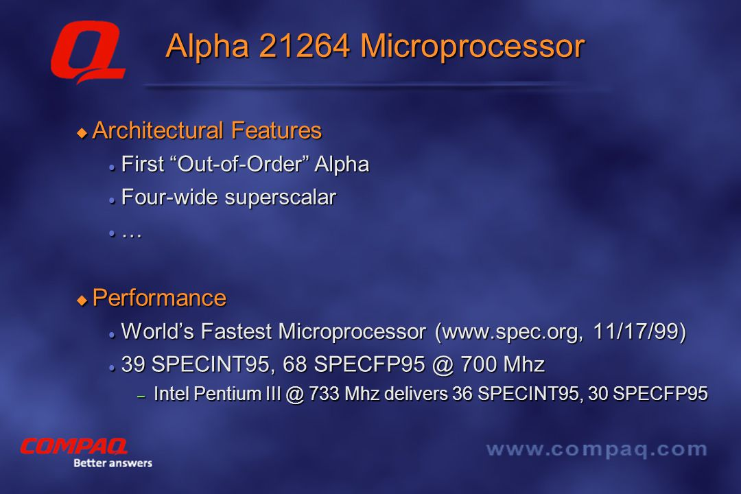 Better answers Alpha 21464 Summary  Leadership single stream performance Higher operating frequency / better technology Higher operating frequency / better technology New microarchitecture New microarchitecture Integrated memory interface (like 21364) Integrated memory interface (like 21364)  Leadership multiprocessor performance Simultaneous Multithreading (with minimal changes/cost) Simultaneous Multithreading (with minimal changes/cost) Integrated system / multiprocessor interface (like 21364) Integrated system / multiprocessor interface (like 21364)