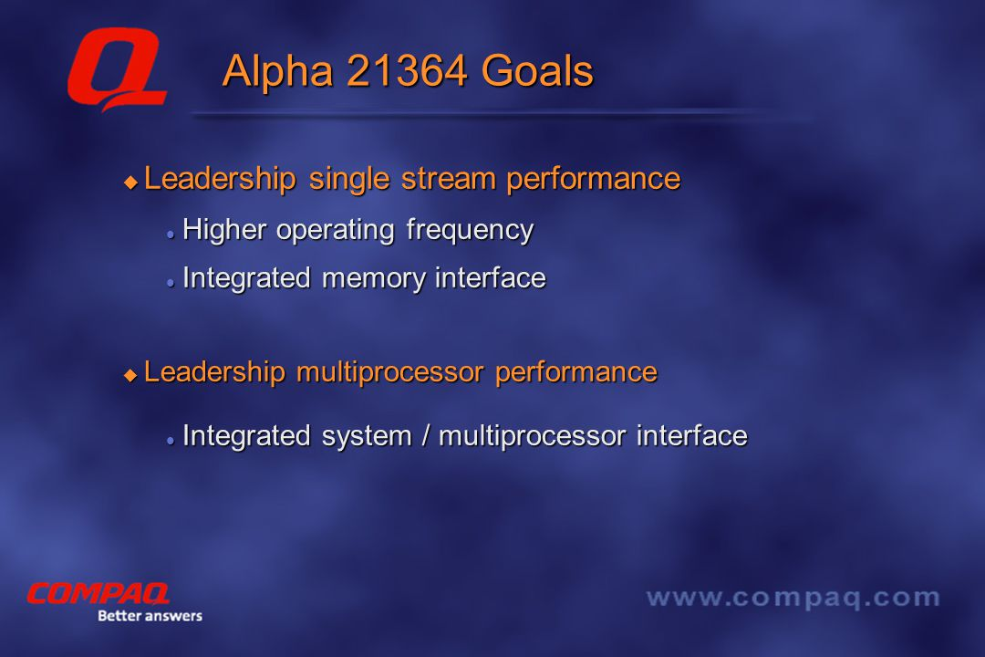 Better answers Alpha 21364 Features  System-on-a-Chip Alpha 21264 core with enhancements Alpha 21264 core with enhancements Integrated L2 Cache Integrated L2 Cache Integrated memory controller Integrated memory controller Integrated network interface Integrated network interface  Fault-Tolerance Support for lock-step operation to enable high- availability systems.
