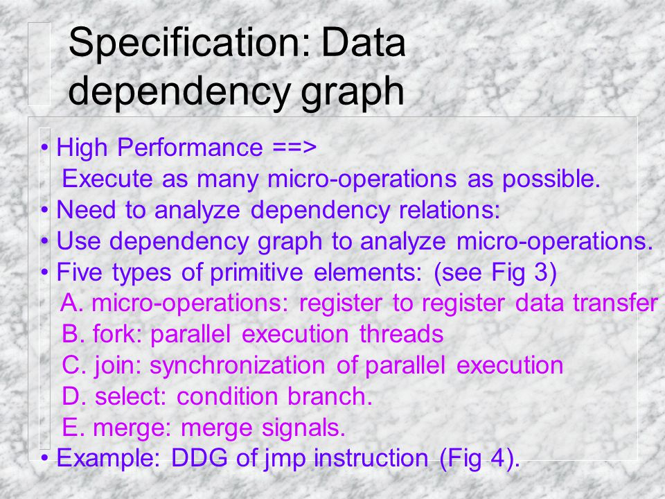 Specification: Data dependency graph High Performance ==> Execute as many micro-operations as possible. Need to analyze dependency relations: Use depe