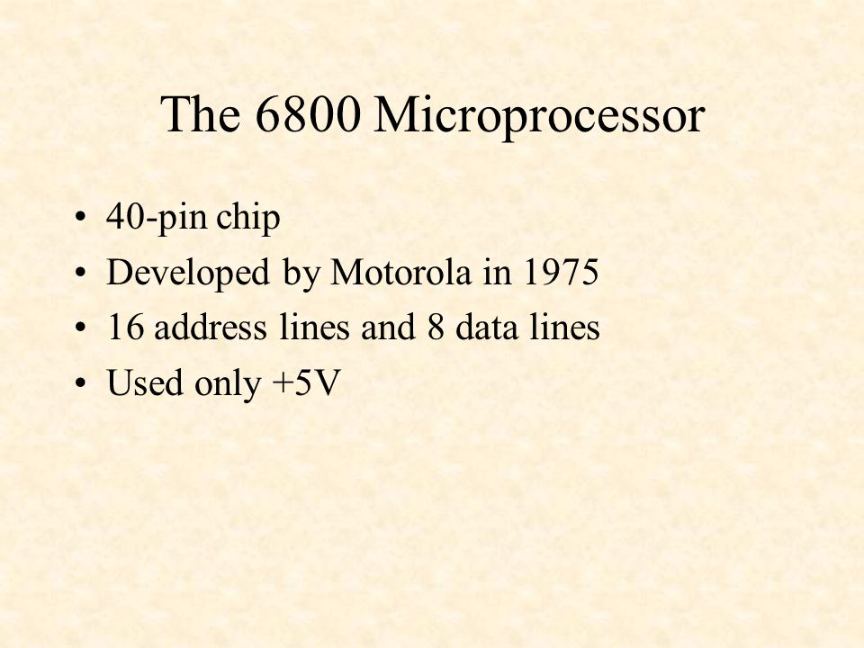The 6800 Microprocessor 40-pin chip Developed by Motorola in 1975 16 address lines and 8 data lines Used only +5V