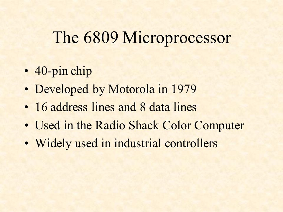 The 6809 Microprocessor 40-pin chip Developed by Motorola in 1979 16 address lines and 8 data lines Used in the Radio Shack Color Computer Widely used in industrial controllers