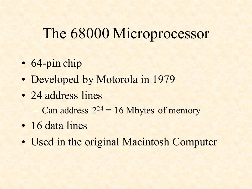 The 68000 Microprocessor 64-pin chip Developed by Motorola in 1979 24 address lines –Can address 2 24 = 16 Mbytes of memory 16 data lines Used in the original Macintosh Computer