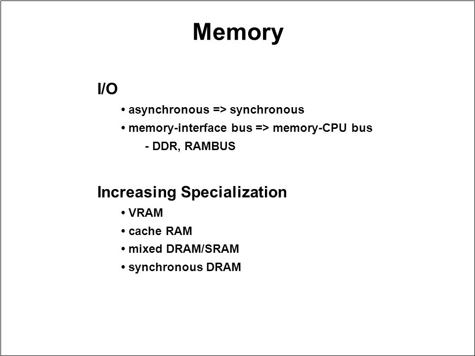 Memory I/O asynchronous => synchronous memory-interface bus => memory-CPU bus - DDR, RAMBUS Increasing Specialization VRAM cache RAM mixed DRAM/SRAM s