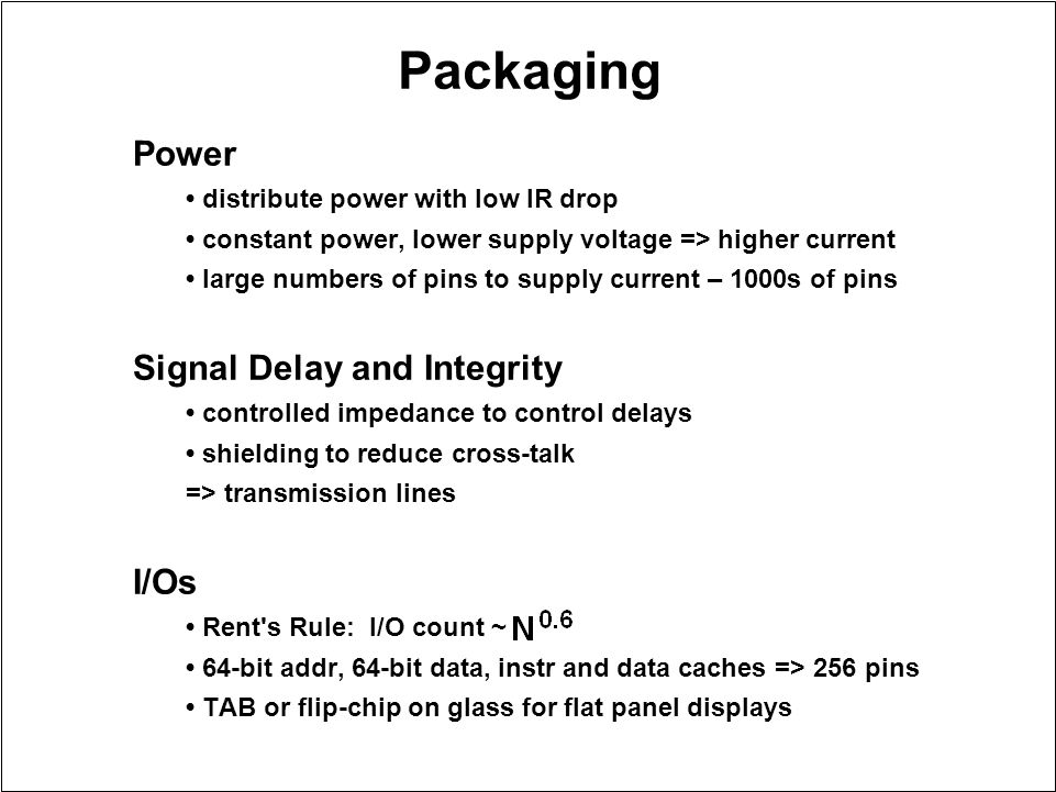 Packaging Power distribute power with low IR drop constant power, lower supply voltage => higher current large numbers of pins to supply current – 100