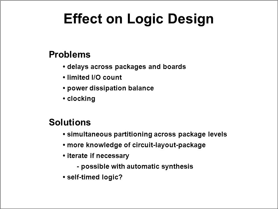 Effect on Logic Design Problems delays across packages and boards limited I/O count power dissipation balance clocking Solutions simultaneous partitio