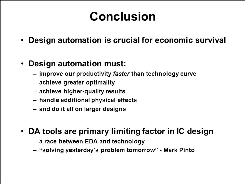 Conclusion Design automation is crucial for economic survival Design automation must: –improve our productivity faster than technology curve –achieve