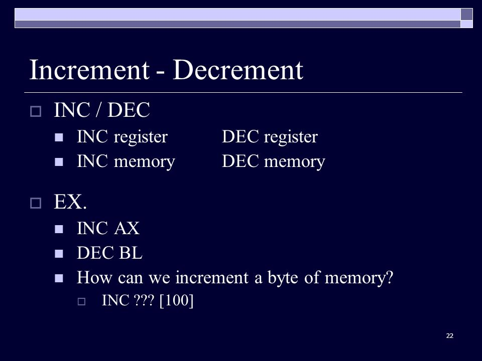 22 Increment - Decrement  INC / DEC INC registerDEC register INC memoryDEC memory  EX.