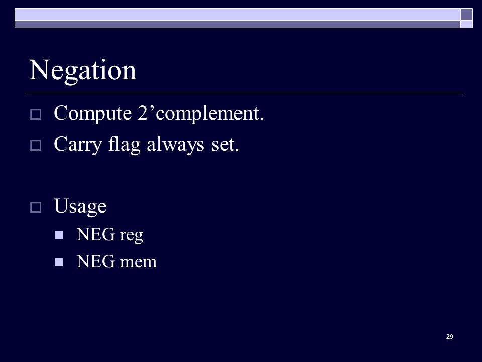 29 Negation  Compute 2'complement.  Carry flag always set.  Usage NEG reg NEG mem