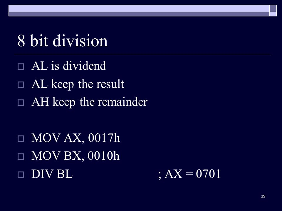 35 8 bit division  AL is dividend  AL keep the result  AH keep the remainder  MOV AX, 0017h  MOV BX, 0010h  DIV BL; AX = 0701