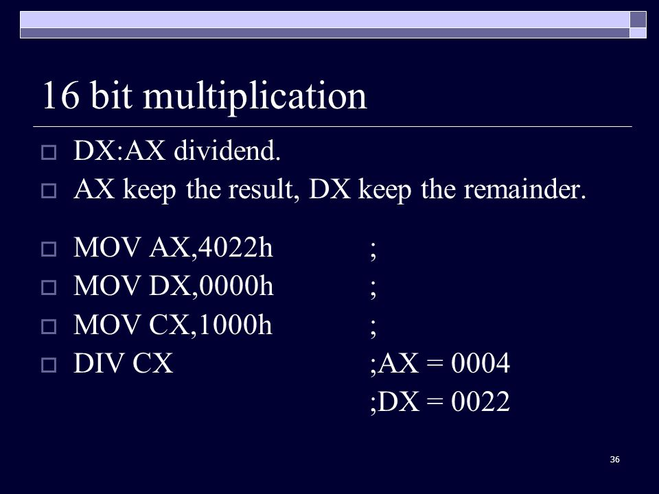 36 16 bit multiplication  DX:AX dividend. AX keep the result, DX keep the remainder.
