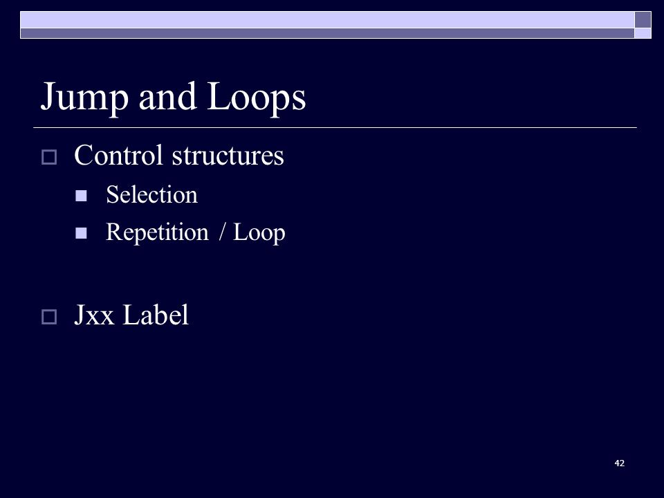 42 Jump and Loops  Control structures Selection Repetition / Loop  Jxx Label