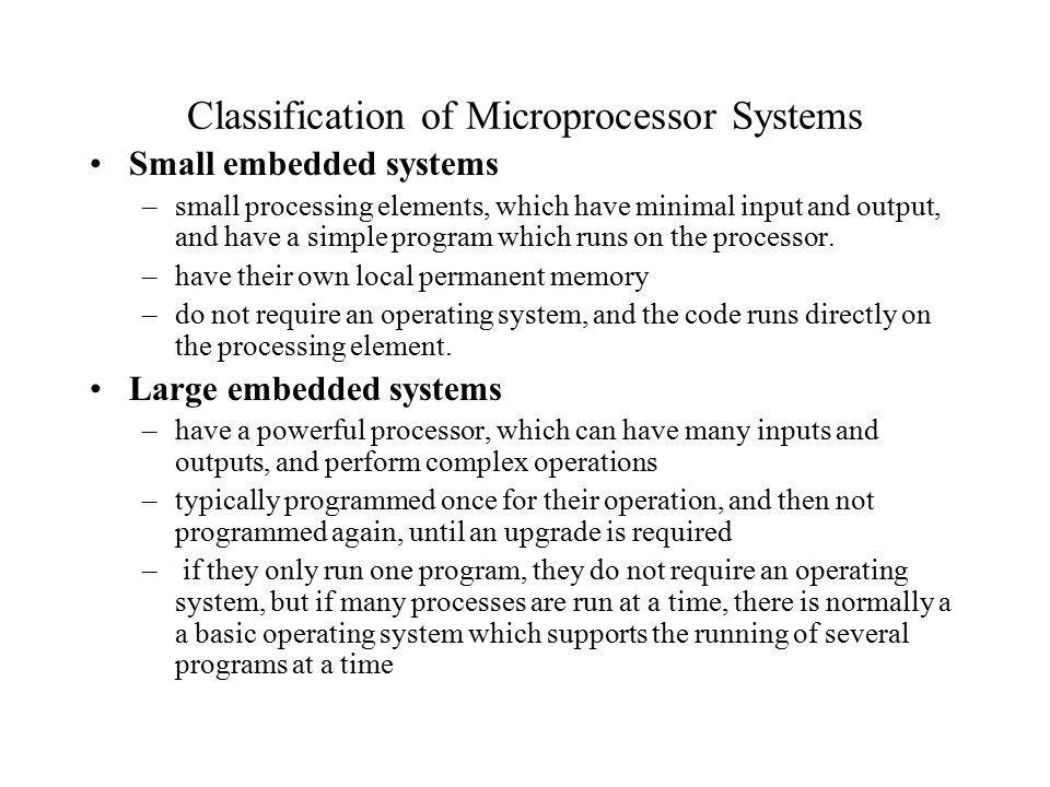 Classification of Microprocessor Systems Small embedded systems –small processing elements, which have minimal input and output, and have a simple program which runs on the processor.