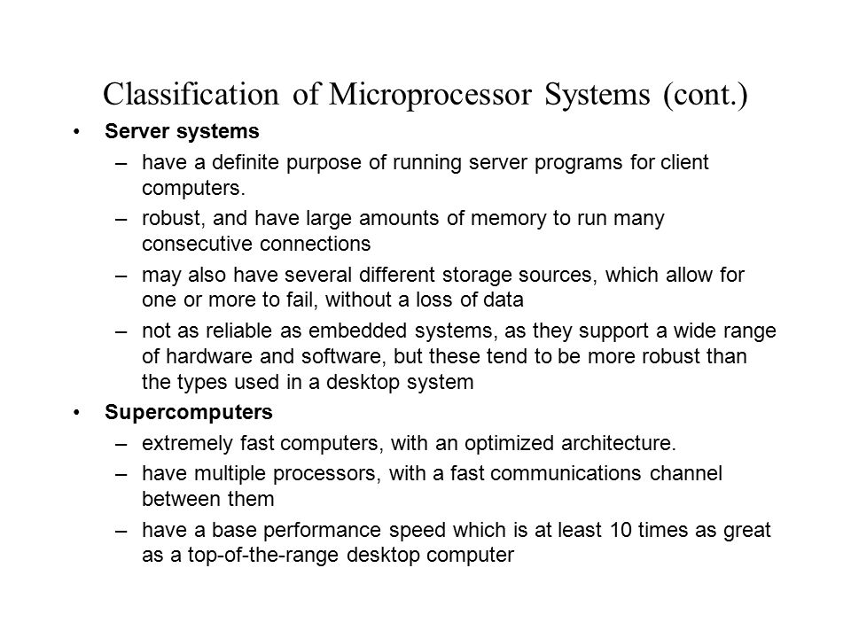 Classification of Microprocessor Systems (cont.) Control systems –support the interfacing of many devices, with some form of control program –as this control must be achieved within given time limits, there must be a robust and powerful operating system to support fast response speeds –must be able to prioritize signals, as the safety critical control should have a higher priority over optimization controls