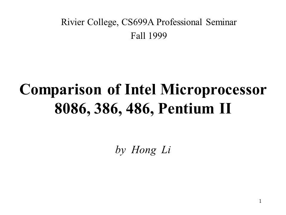 1 Comparison of Intel Microprocessor 8086, 386, 486, Pentium II by Hong Li Rivier College, CS699A Professional Seminar Fall 1999