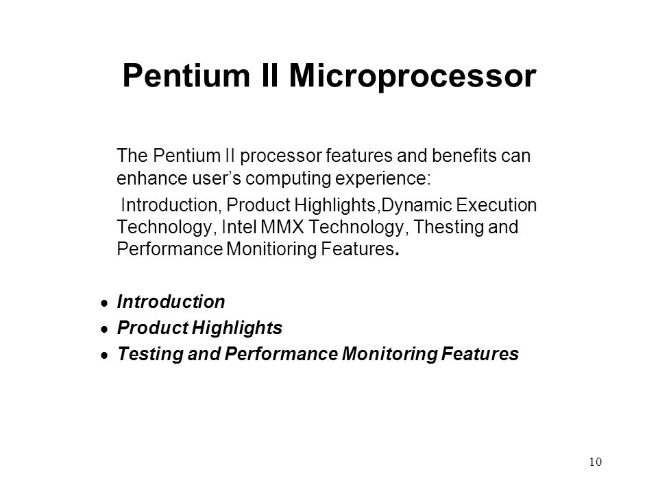 10 Pentium II Microprocessor The Pentium II processor features and benefits can enhance user's computing experience: Introduction, Product Highlights,Dynamic Execution Technology, Intel MMX Technology, Thesting and Performance Monitioring Features.